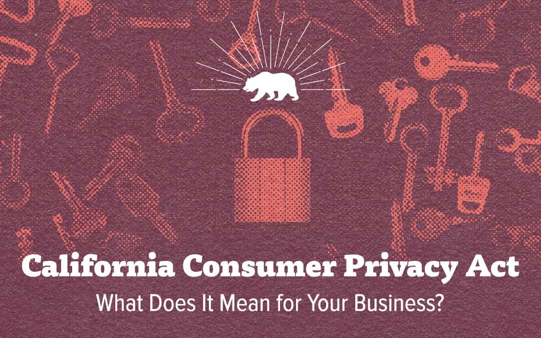 California Consumer Privacy Act: What Does It Mean for Your Business?